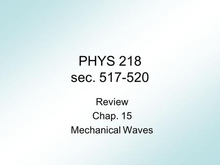 PHYS 218 sec. 517-520 Review Chap. 15 Mechanical Waves.