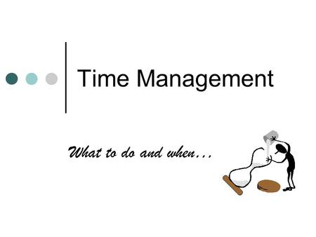 Time Management What to do and when….