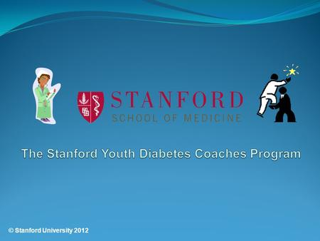 © Stanford University 2012. Welcome to the Stanford Youth Diabetes Coaches Program! Thank you for taking your test online.