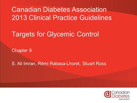 Canadian Diabetes Association 2013 Clinical Practice Guidelines Targets for Glycemic Control Chapter 8 S. Ali Imran, Rémi Rabasa-Lhoret, Stuart Ross.