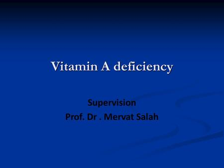Vitamin A deficiency Supervision Prof. Dr. Mervat Salah.
