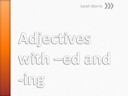 Adjectives with –ed and -ing