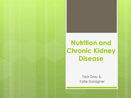 Nutrition and Chronic Kidney Disease Tara Gray & Katie Gallagher.