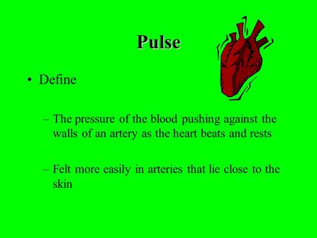 Pulse Define –The pressure of the blood pushing against the walls of an artery as the heart beats and rests –Felt more easily in arteries that lie close.