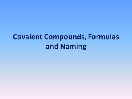 Covalent Compounds, Formulas and Naming. Covalent Compounds Covalent compounds are compounds formed from 2 or more nonmetals. Examples: H 2 0 (water)