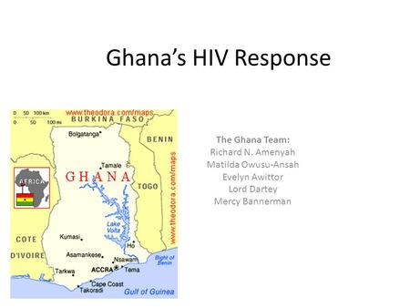 Ghana's HIV Response The Ghana Team: Richard N. Amenyah Matilda Owusu-Ansah Evelyn Awittor Lord Dartey Mercy Bannerman.