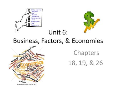 Unit 6: Business, Factors, & Economies Chapters 18, 19, & 26.