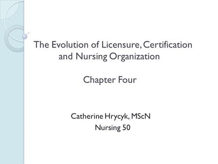 The Evolution of Licensure, Certification and Nursing Organization Chapter Four Catherine Hrycyk, MScN Nursing 50.