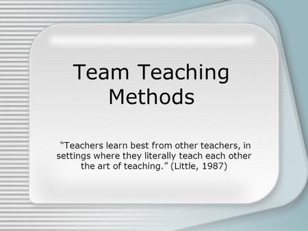 "Team Teaching Methods ""Teachers learn best from other teachers, in settings where they literally teach each other the art of teaching."" (Little, 1987)"