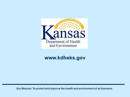 Our Mission: To protect and improve the health and environment of all Kansans. www.kdheks.gov.