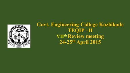 Govt. Engineering College Kozhikode TEQIP –II VII th Review meeting 24-25 th April 2015.