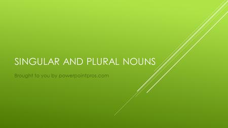 SINGULAR AND PLURAL NOUNS Brought to you by powerpointpros.com.