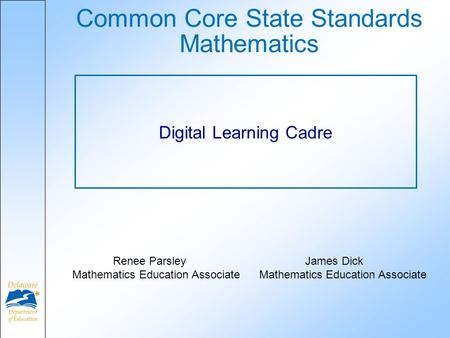 Common Core State Standards Mathematics Digital Learning Cadre Renee Parsley James Dick Mathematics Education Associate Mathematics Education Associate.
