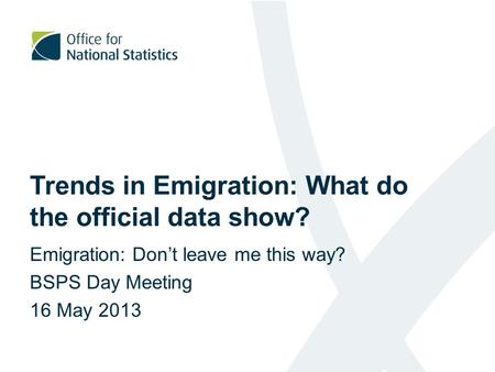 Trends in Emigration: What do the official data show? Emigration: Don't leave me this way? BSPS Day Meeting 16 May 2013.