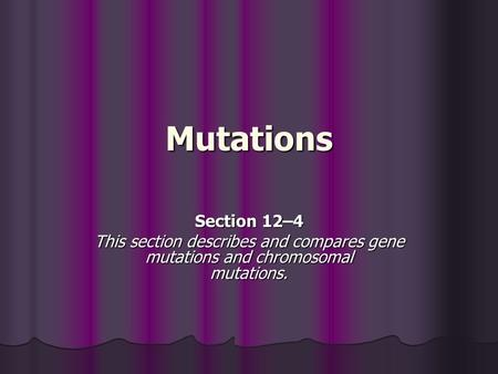 Mutations Section 12–4 This section describes and compares gene mutations and chromosomal mutations.