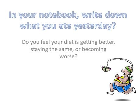 In your notebook, write down what you ate yesterday?