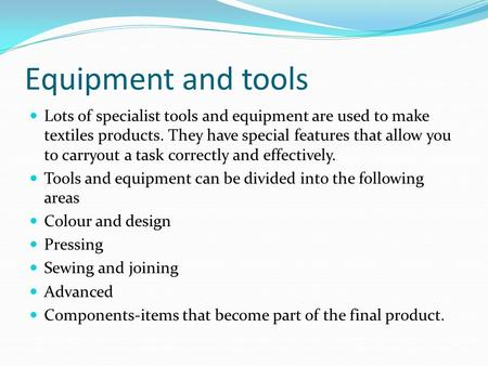 Equipment and tools Lots of specialist tools and equipment are used to make textiles products. They have special features that allow you to carryout a.