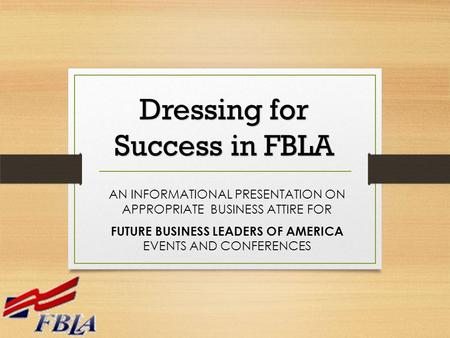 AN INFORMATIONAL PRESENTATION ON APPROPRIATE BUSINESS ATTIRE FOR FUTURE BUSINESS LEADERS OF AMERICA EVENTS AND CONFERENCES Dressing for Success in FBLA.