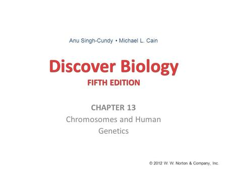 Discover Biology FIFTH EDITION CHAPTER 13 Chromosomes and Human Genetics © 2012 W. W. Norton & Company, Inc. Anu Singh-Cundy Michael L. Cain.