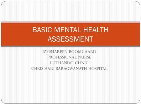BY: SHAREEN BOOMGAARD PROFESSIONAL NURSE LUTHANDO CLINIC CHRIS HANI BARAGWANATH HOSPITAL BASIC MENTAL HEALTH ASSESSMENT.