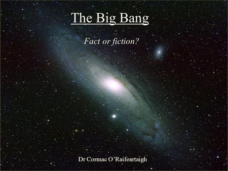 The Big Bang: Fact or Fiction? The Big Bang Fact or fiction? Dr Cormac O'Raifeartaigh.