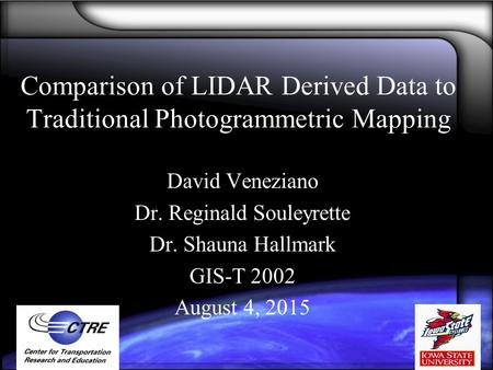 Comparison of LIDAR Derived Data to Traditional Photogrammetric Mapping David Veneziano Dr. Reginald Souleyrette Dr. Shauna Hallmark GIS-T 2002 August.