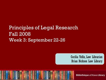 Principles of Legal Research Fall 2008 Week 3: September 22-26 Cecilia Tellis, Law Librarian Brian Dickson Law Library.