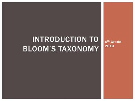 6 th Grade 2013 INTRODUCTION TO BLOOM'S TAXONOMY.