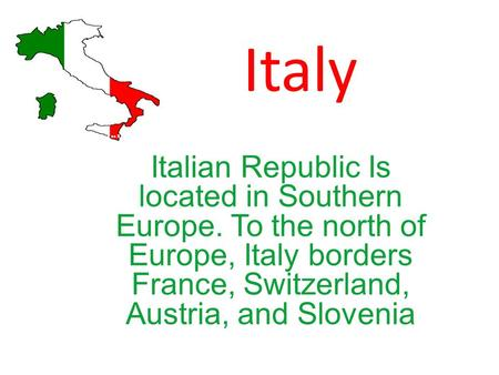 Italy Italian Republic Is located in Southern Europe. To the north of Europe, Italy borders France, Switzerland, Austria, and Slovenia.