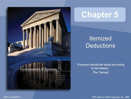 "©The McGraw-Hill Companies, Inc. 2008McGraw-Hill/Irwin Chapter 5 Itemized Deductions ""A person should be taxed according to his means."" The Talmud."