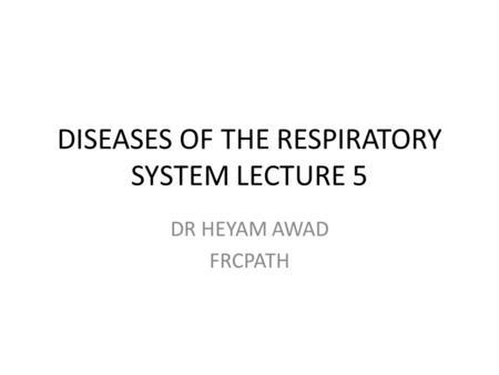DISEASES OF THE RESPIRATORY SYSTEM LECTURE 5 DR HEYAM AWAD FRCPATH.