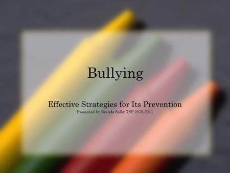 Bullying Effective Strategies for Its Prevention Presented by Brenda Selby TSP 2010-2011.
