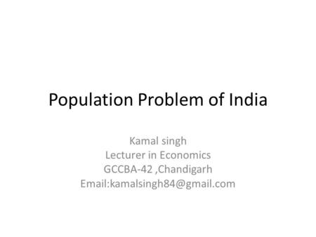 Population Problem of India Kamal singh Lecturer in Economics GCCBA-42,Chandigarh
