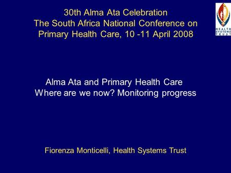30th Alma Ata Celebration The South Africa National Conference on Primary Health Care, 10 -11 April 2008 Alma Ata and Primary Health Care Where are we.