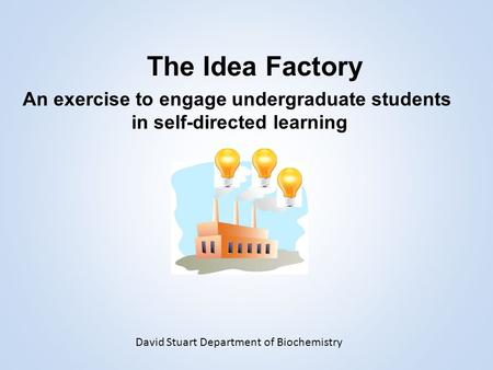 The Idea Factory An exercise to engage undergraduate students in self-directed learning David Stuart Department of Biochemistry.