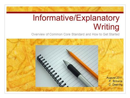 Informative/Explanatory Writing Overview of Common Core Standard and How to Get Started August 2011 P. Browne C. Deering.