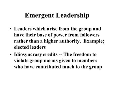 Emergent Leadership Leaders which arise from the group and have their base of power from followers rather than a higher authority. Example; elected leaders.