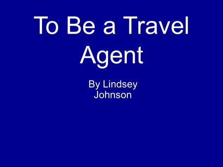To Be a Travel Agent By Lindsey Johnson.