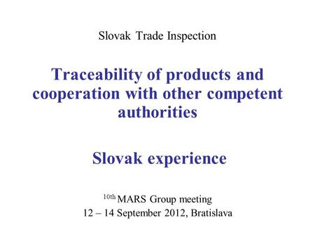 Slovak Trade Inspection Traceability of products and cooperation with other competent authorities Slovak experience 10th MARS Group meeting 12 – 14 September.