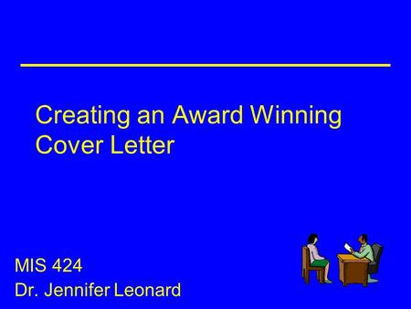 Creating an Award Winning Cover Letter MIS 424 Dr. Jennifer Leonard.