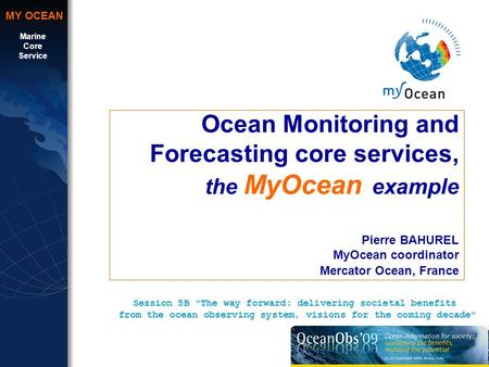Marine Core Service MY OCEAN Ocean Monitoring and Forecasting core services, the MyOcean example Pierre BAHUREL MyOcean coordinator Mercator Ocean, France.