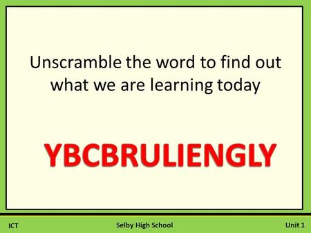 ICT Unit 1Selby High School Unscramble the word to find out what we are learning today.