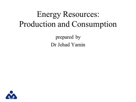 Energy Resources: Production and Consumption prepared by Dr Jehad Yamin.