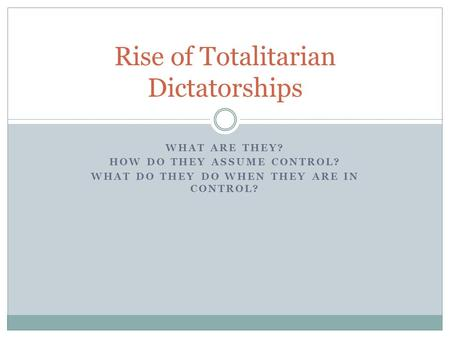 WHAT ARE THEY? HOW DO THEY ASSUME CONTROL? WHAT DO THEY DO WHEN THEY ARE IN CONTROL? Rise of Totalitarian Dictatorships.