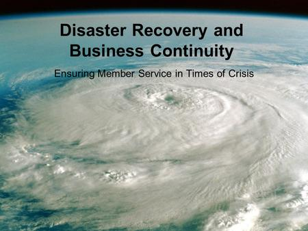 Disaster Recovery and Business Continuity Ensuring Member Service in Times of Crisis.