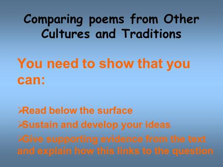 Comparing poems from Other Cultures and Traditions You need to show that you can:  Read below the surface  Sustain and develop your ideas  Give supporting.