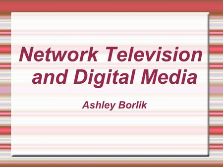 Network Television and Digital Media Ashley Borlik.