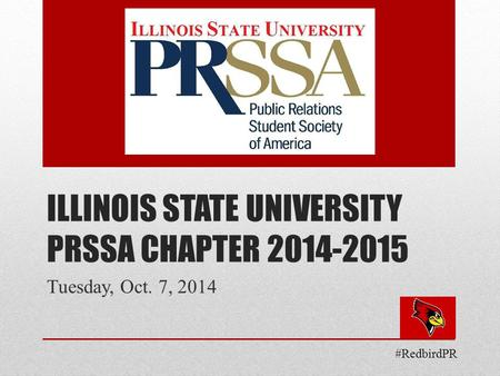 ILLINOIS STATE UNIVERSITY PRSSA CHAPTER 2014-2015 Tuesday, Oct. 7, 2014 #RedbirdPR.