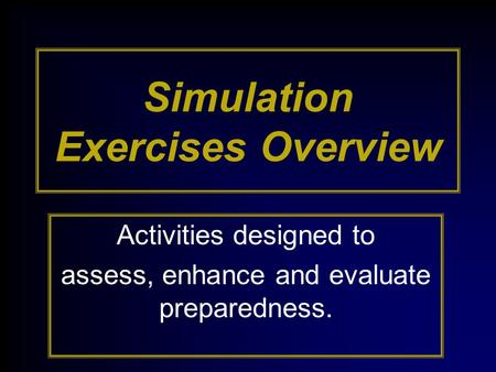 Simulation Exercises Overview Activities designed to assess, enhance and evaluate preparedness.