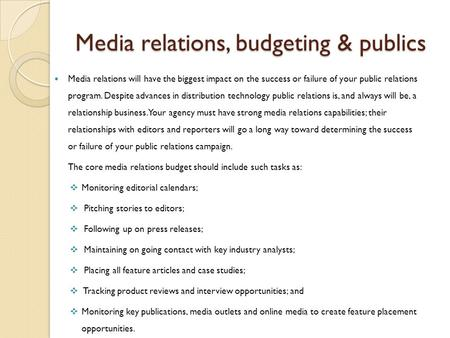 Media relations, budgeting & publics Media relations will have the biggest impact on the success or failure of your public relations program. Despite advances.
